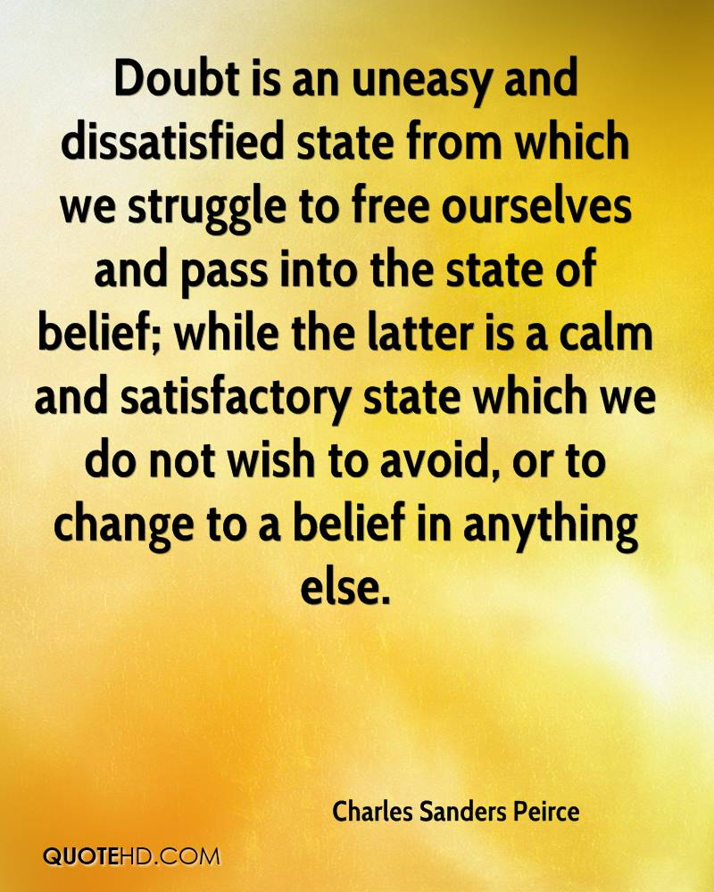 Doubt is an uneasy and dissatisfied state from which we struggle to free ourselves and pass into the state of belief; while the latter is a calm and satisfactory state which we do not wish to avoid, or to change to a belief in anything else.
