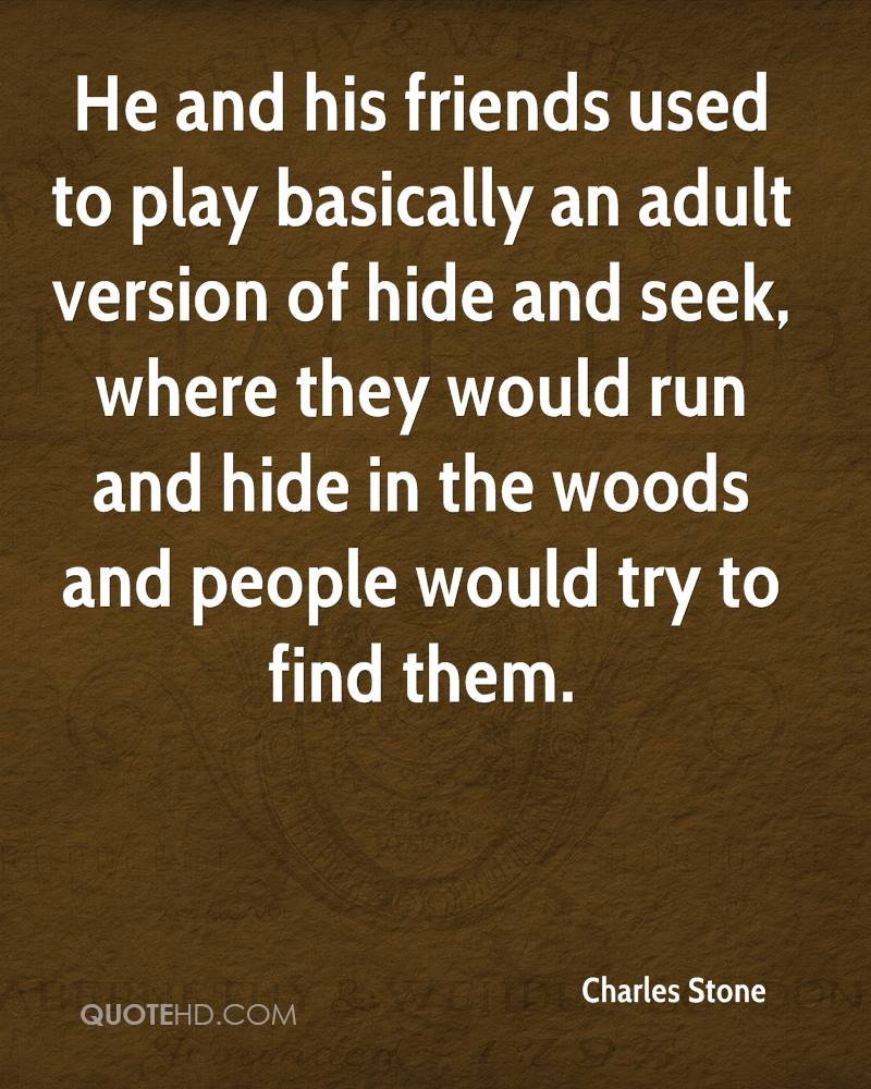 He and his friends used to play basically an adult version of hide and seek, where they would run and hide in the woods and people would try to find them.