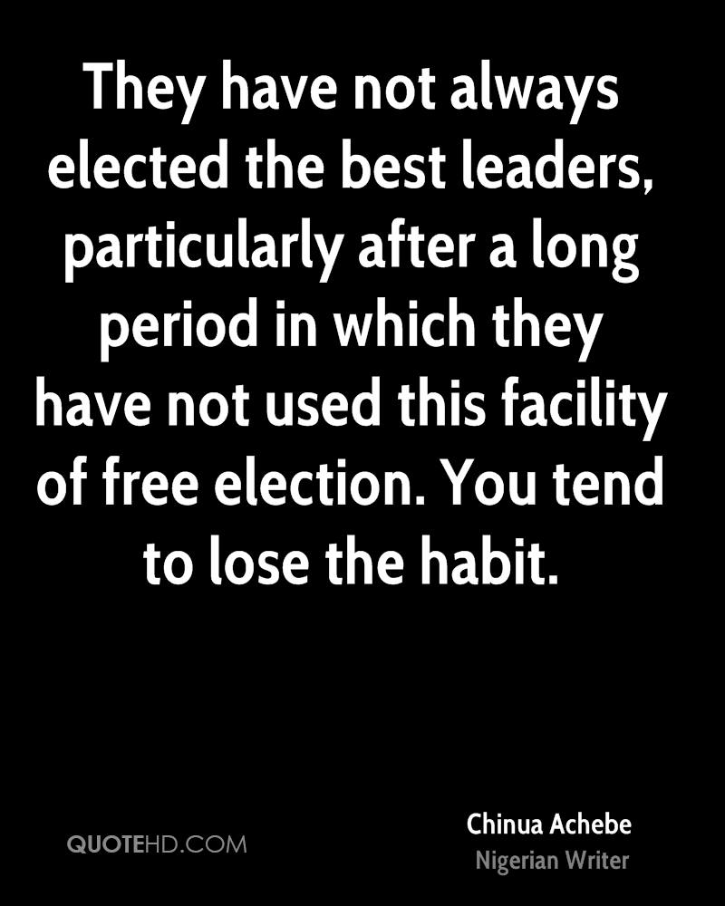 They have not always elected the best leaders, particularly after a long period in which they have not used this facility of free election. You tend to lose the habit.