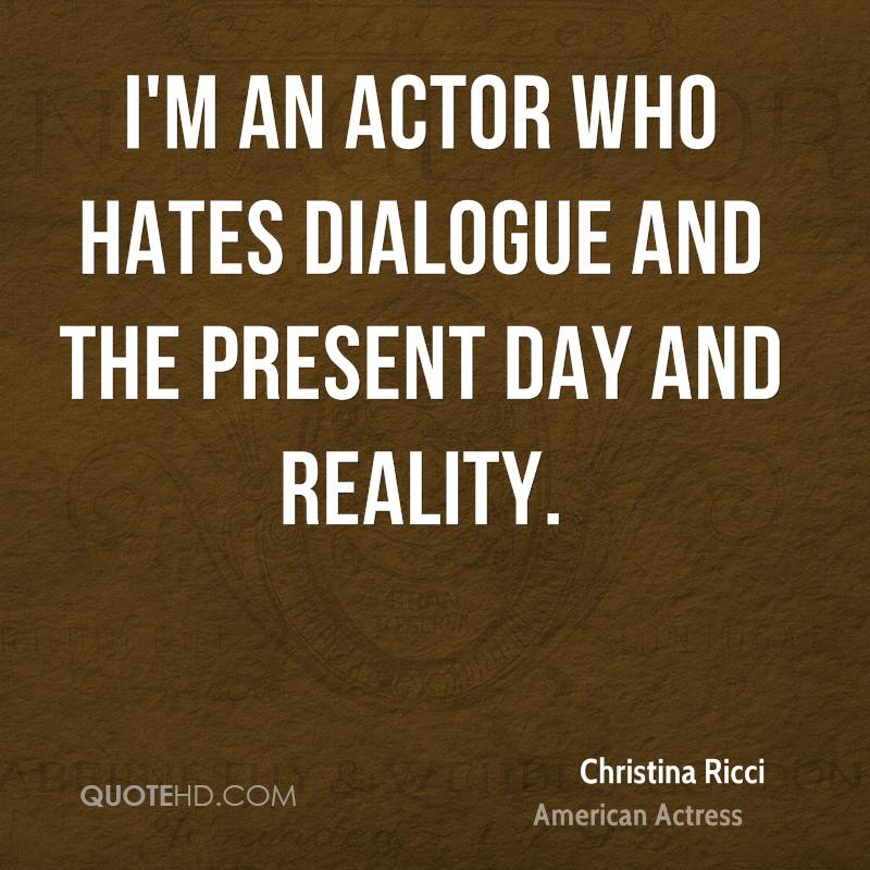 I'm an actor who hates dialogue and the present day and reality.