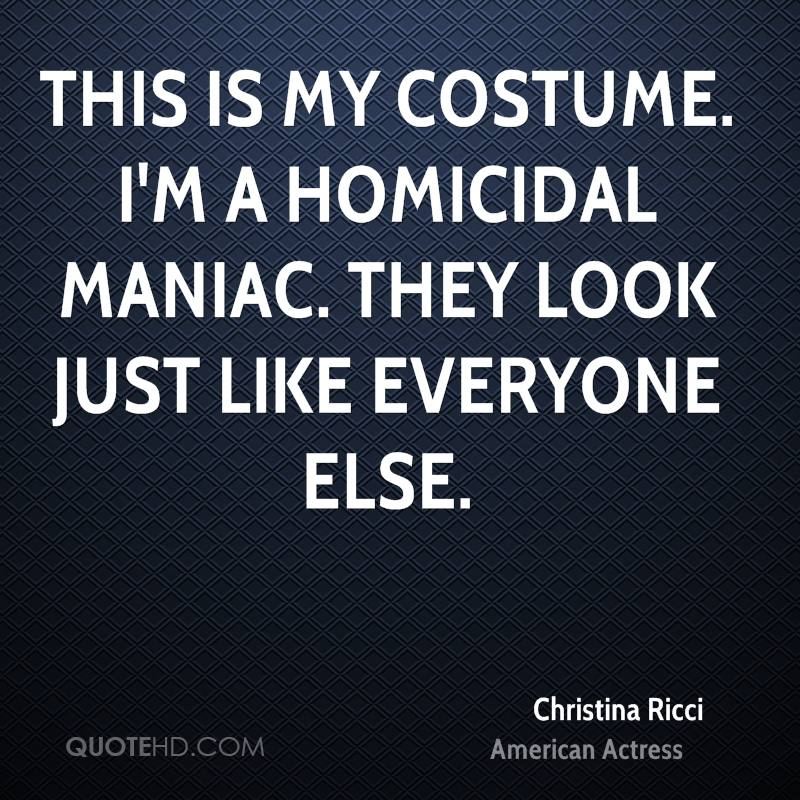 This is my costume. I'm a homicidal maniac. They look just like everyone else.