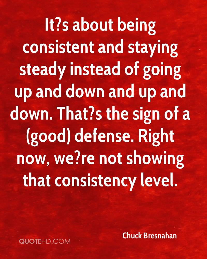 It?s about being consistent and staying steady instead of going up and down and up and down. That?s the sign of a (good) defense. Right now, we?re not showing that consistency level.