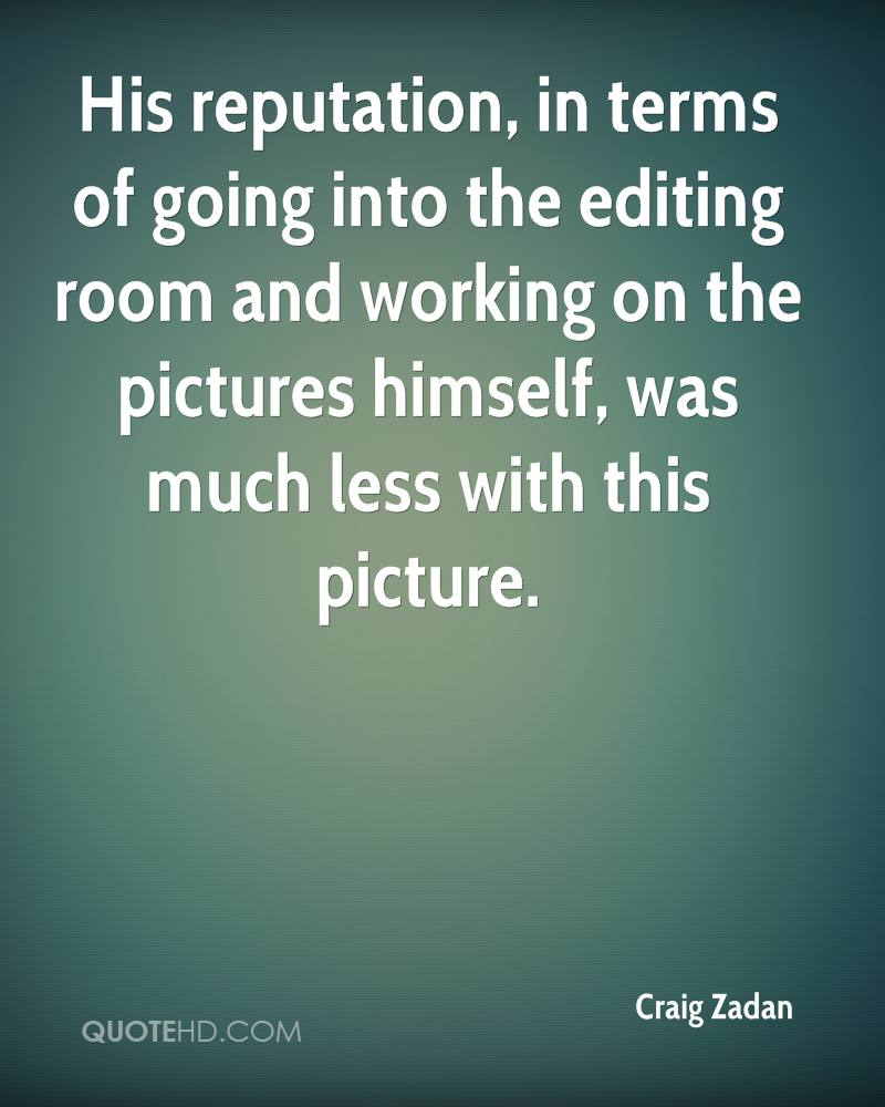 His reputation, in terms of going into the editing room and working on the pictures himself, was much less with this picture.