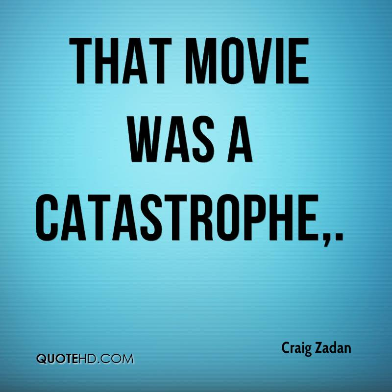 That movie was a catastrophe.