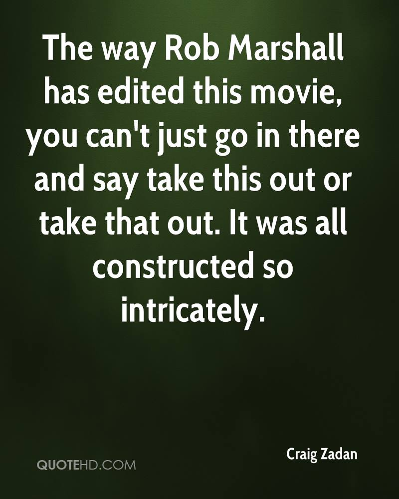 The way Rob Marshall has edited this movie, you can't just go in there and say take this out or take that out. It was all constructed so intricately.