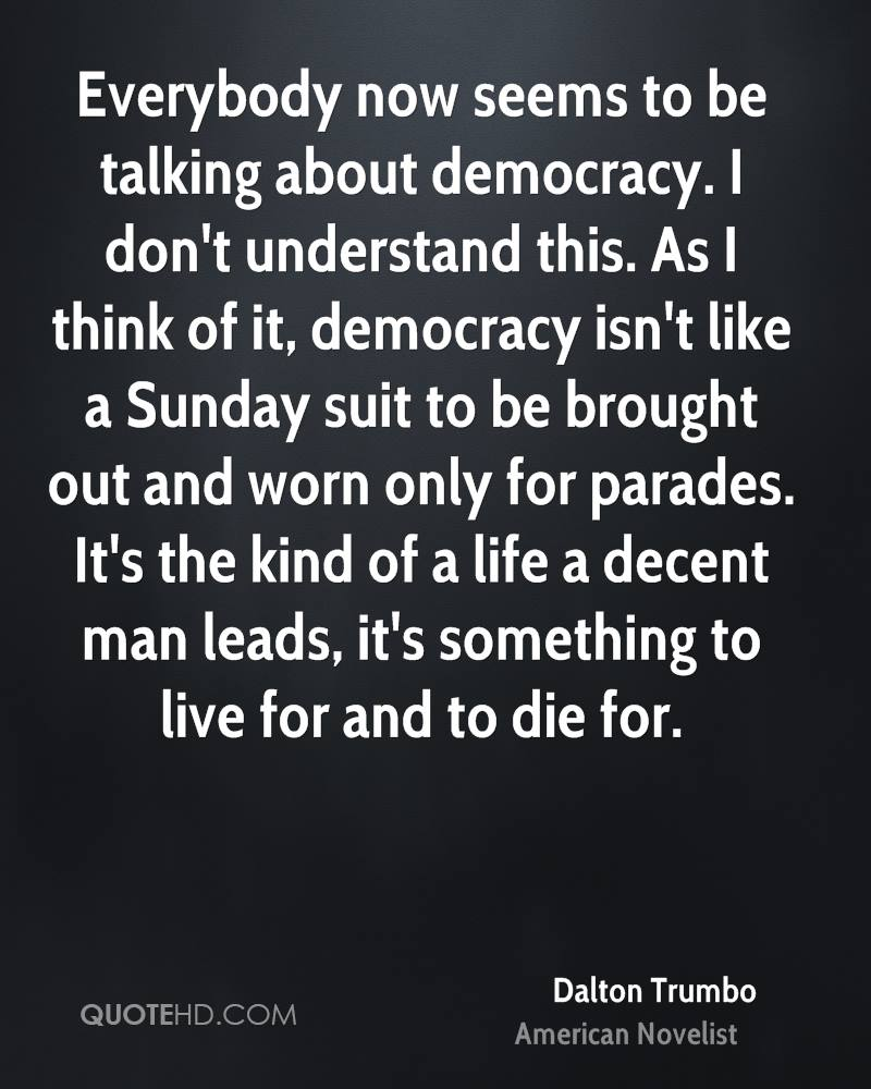 Everybody now seems to be talking about democracy. I don't understand this. As I think of it, democracy isn't like a Sunday suit to be brought out and worn only for parades. It's the kind of a life a decent man leads, it's something to live for and to die for.