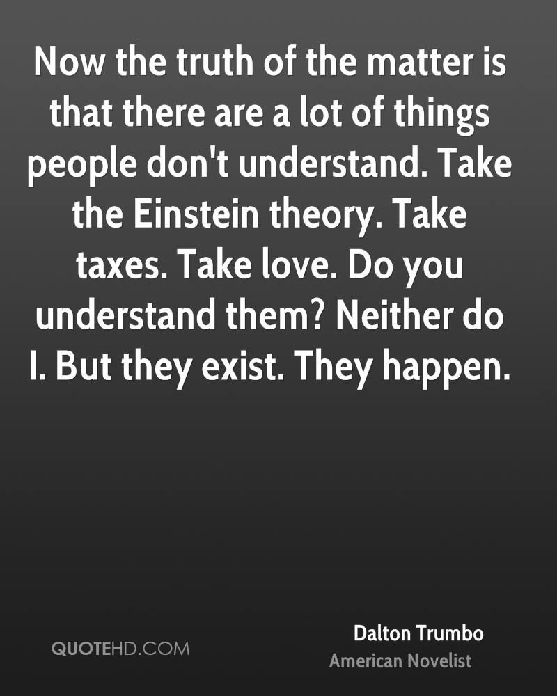 Now the truth of the matter is that there are a lot of things people don't understand. Take the Einstein theory. Take taxes. Take love. Do you understand them? Neither do I. But they exist. They happen.