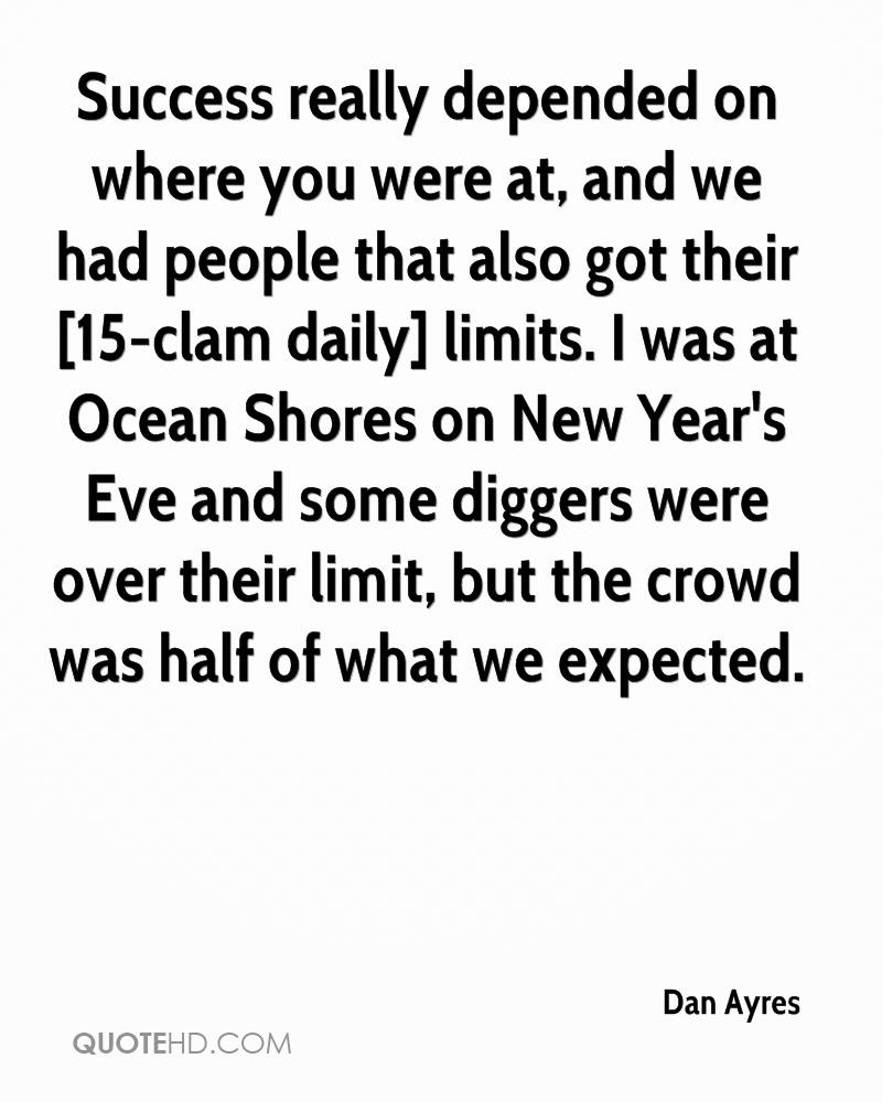 Success really depended on where you were at, and we had people that also got their [15-clam daily] limits. I was at Ocean Shores on New Year's Eve and some diggers were over their limit, but the crowd was half of what we expected.