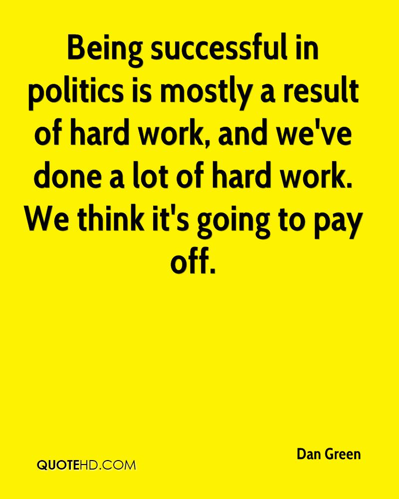 Being successful in politics is mostly a result of hard work, and we've done a lot of hard work. We think it's going to pay off.