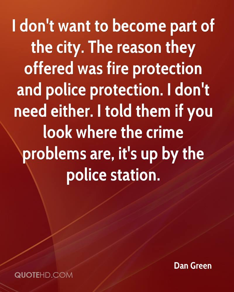 I don't want to become part of the city. The reason they offered was fire protection and police protection. I don't need either. I told them if you look where the crime problems are, it's up by the police station.