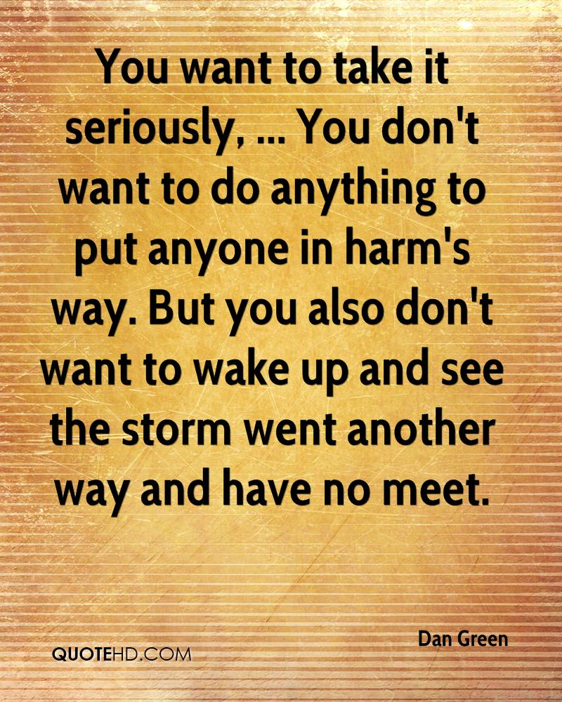 You want to take it seriously, ... You don't want to do anything to put anyone in harm's way. But you also don't want to wake up and see the storm went another way and have no meet.