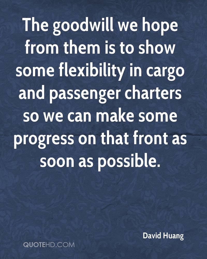 The goodwill we hope from them is to show some flexibility in cargo and passenger charters so we can make some progress on that front as soon as possible.