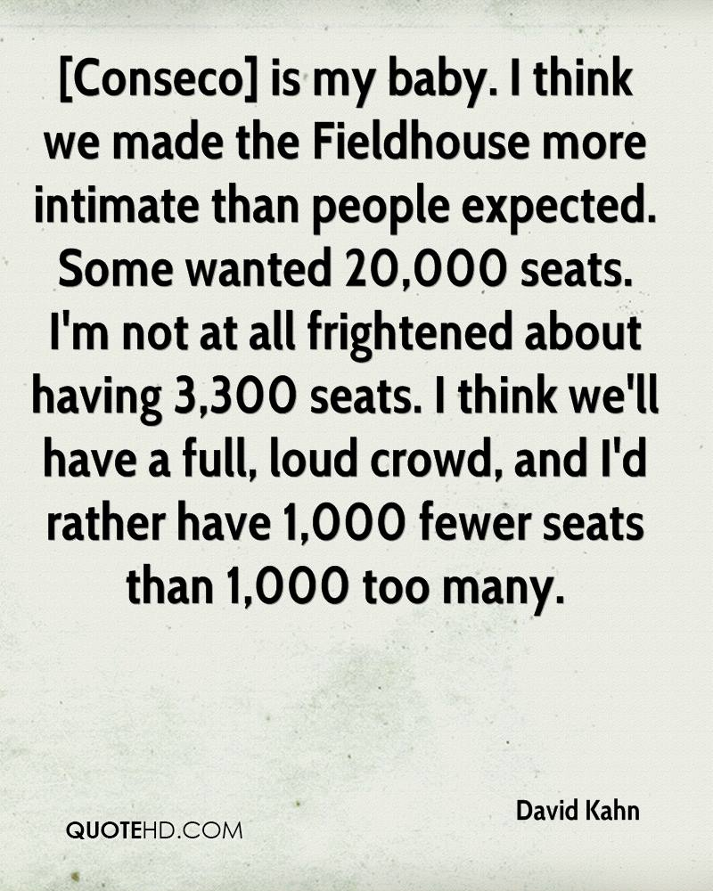 [Conseco] is my baby. I think we made the Fieldhouse more intimate than people expected. Some wanted 20,000 seats. I'm not at all frightened about having 3,300 seats. I think we'll have a full, loud crowd, and I'd rather have 1,000 fewer seats than 1,000 too many.