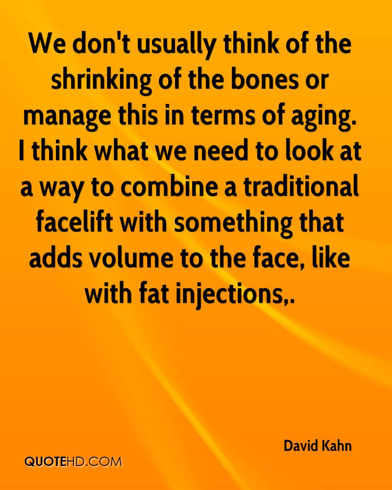 We don't usually think of the shrinking of the bones or manage this in terms of aging. I think what we need to look at a way to combine a traditional facelift with something that adds volume to the face, like with fat injections.