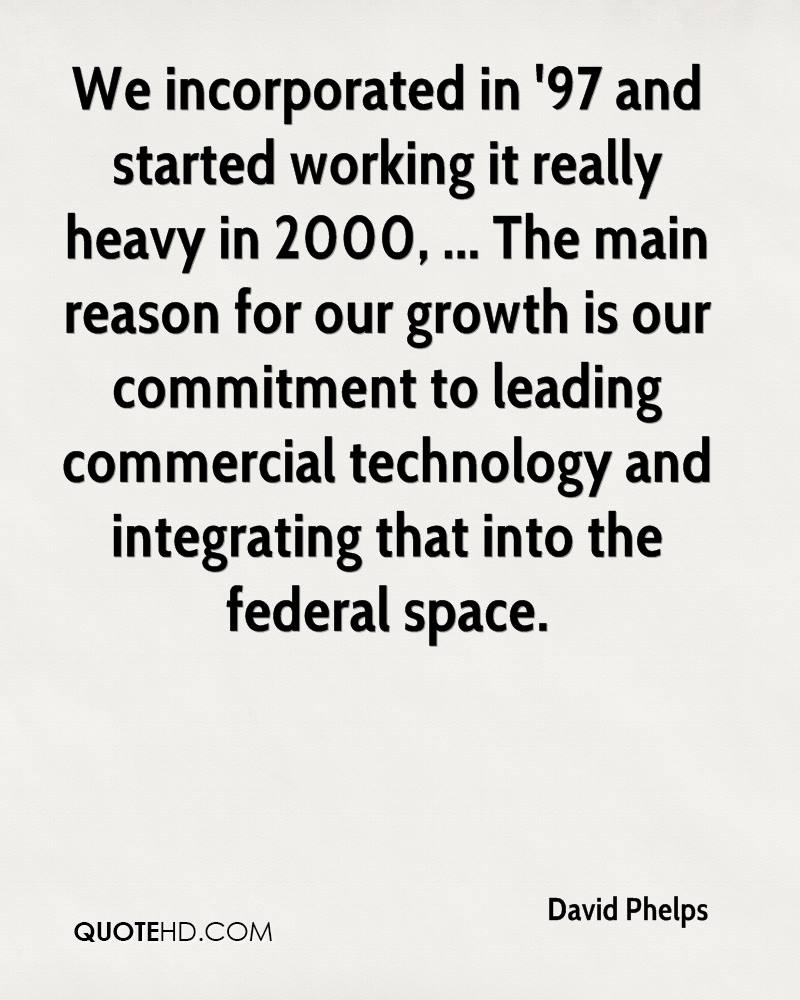 We incorporated in '97 and started working it really heavy in 2000, ... The main reason for our growth is our commitment to leading commercial technology and integrating that into the federal space.