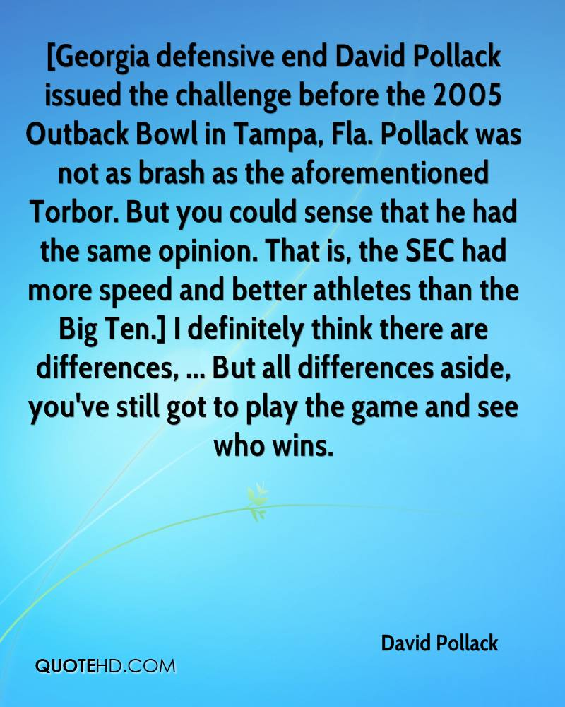[Georgia defensive end David Pollack issued the challenge before the 2005 Outback Bowl in Tampa, Fla. Pollack was not as brash as the aforementioned Torbor. But you could sense that he had the same opinion. That is, the SEC had more speed and better athletes than the Big Ten.] I definitely think there are differences, ... But all differences aside, you've still got to play the game and see who wins.