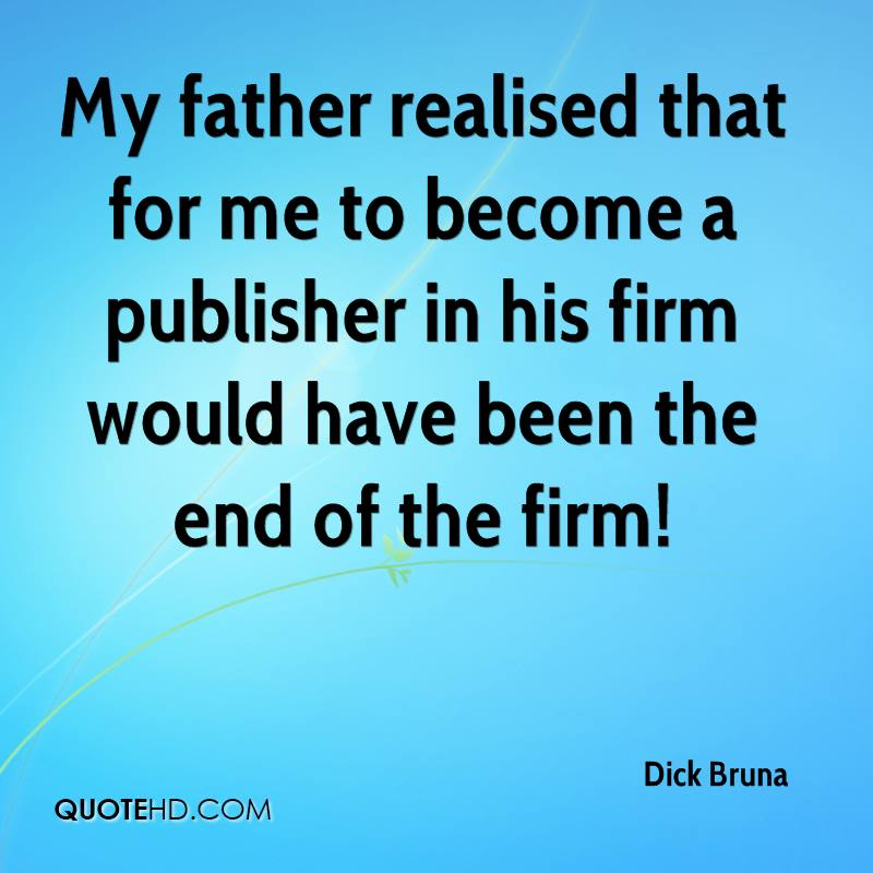 My father realised that for me to become a publisher in his firm would have been the end of the firm!