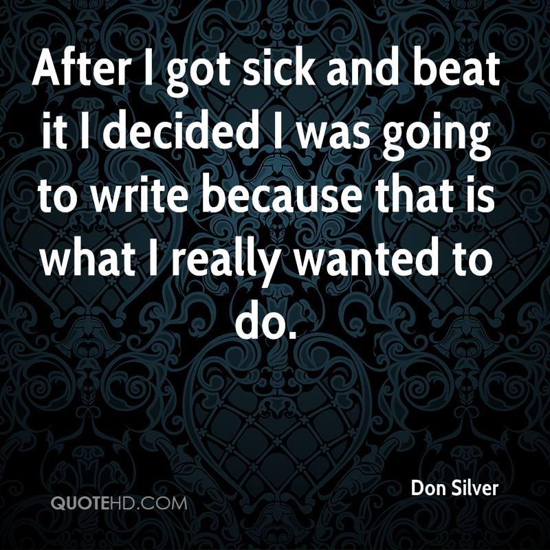 After I got sick and beat it I decided I was going to write because that is what I really wanted to do.