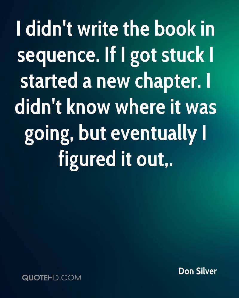 I didn't write the book in sequence. If I got stuck I started a new chapter. I didn't know where it was going, but eventually I figured it out.