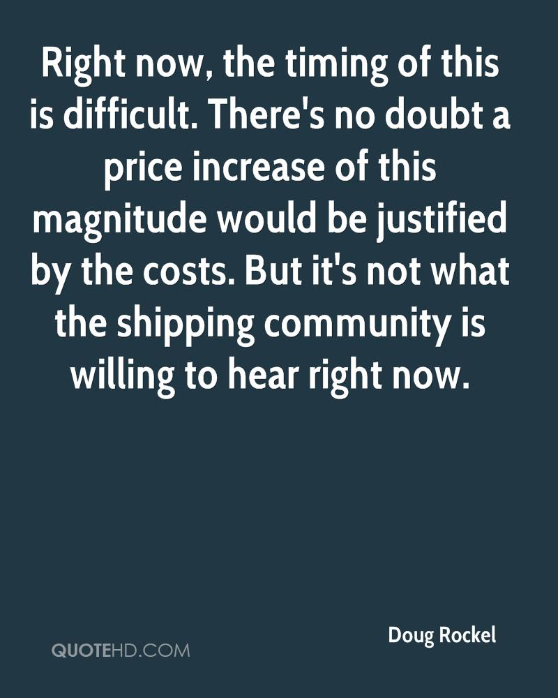 Right now, the timing of this is difficult. There's no doubt a price increase of this magnitude would be justified by the costs. But it's not what the shipping community is willing to hear right now.