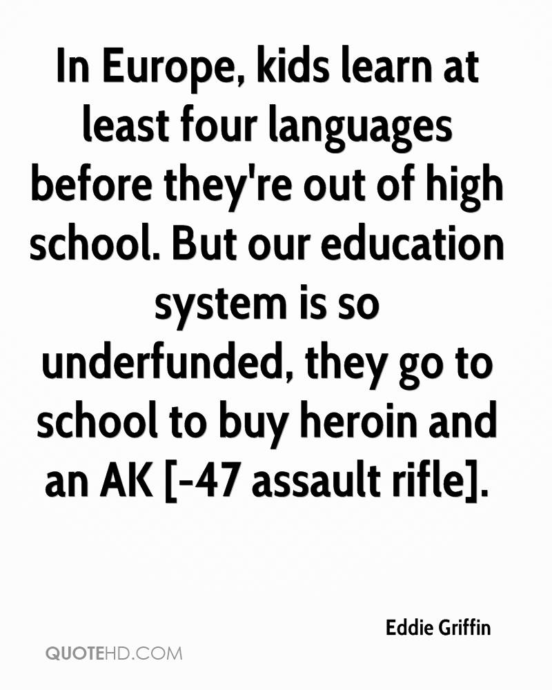 In Europe, kids learn at least four languages before they're out of high school. But our education system is so underfunded, they go to school to buy heroin and an AK [-47 assault rifle].