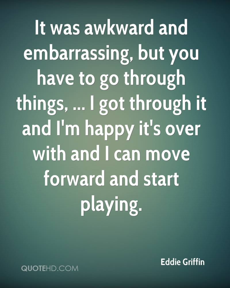 It was awkward and embarrassing, but you have to go through things, ... I got through it and I'm happy it's over with and I can move forward and start playing.