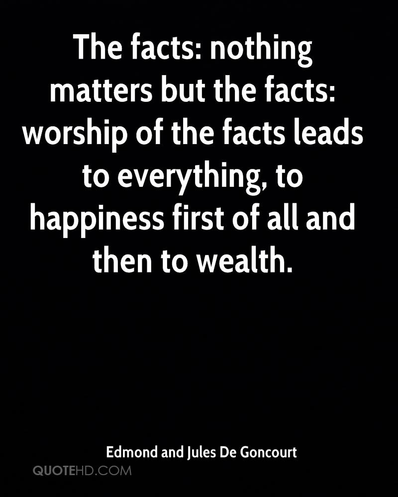 The facts: nothing matters but the facts: worship of the facts leads to everything, to happiness first of all and then to wealth.