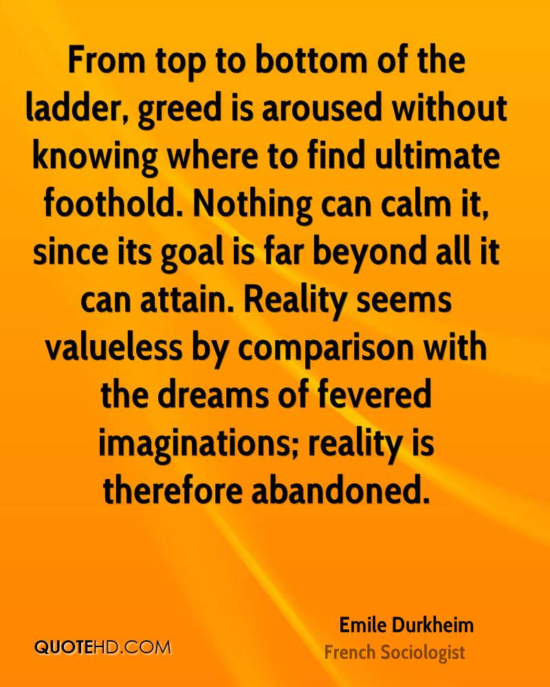 From top to bottom of the ladder, greed is aroused without knowing where to find ultimate foothold. Nothing can calm it, since its goal is far beyond all it can attain. Reality seems valueless by comparison with the dreams of fevered imaginations; reality is therefore abandoned.