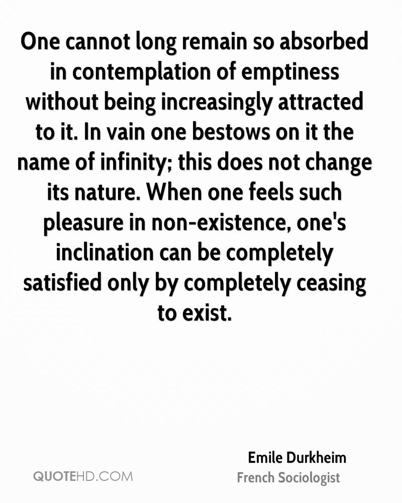 One cannot long remain so absorbed in contemplation of emptiness without being increasingly attracted to it. In vain one bestows on it the name of infinity; this does not change its nature. When one feels such pleasure in non-existence, one's inclination can be completely satisfied only by completely ceasing to exist.