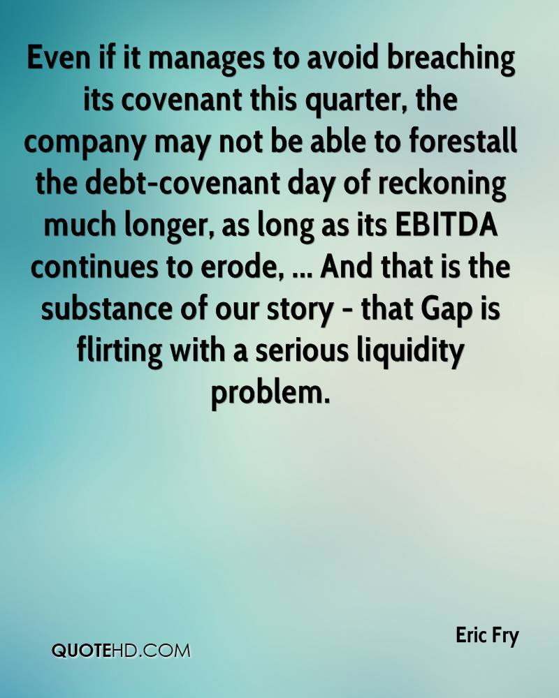 Even if it manages to avoid breaching its covenant this quarter, the company may not be able to forestall the debt-covenant day of reckoning much longer, as long as its EBITDA continues to erode, ... And that is the substance of our story - that Gap is flirting with a serious liquidity problem.