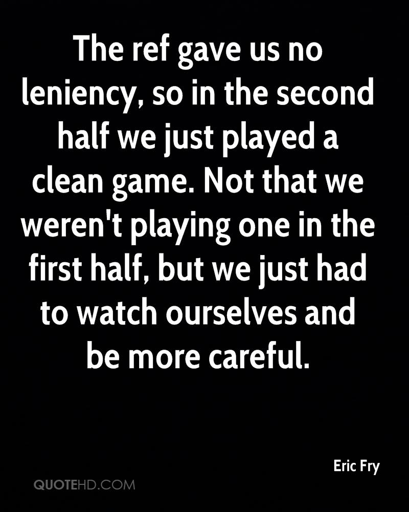 The ref gave us no leniency, so in the second half we just played a clean game. Not that we weren't playing one in the first half, but we just had to watch ourselves and be more careful.