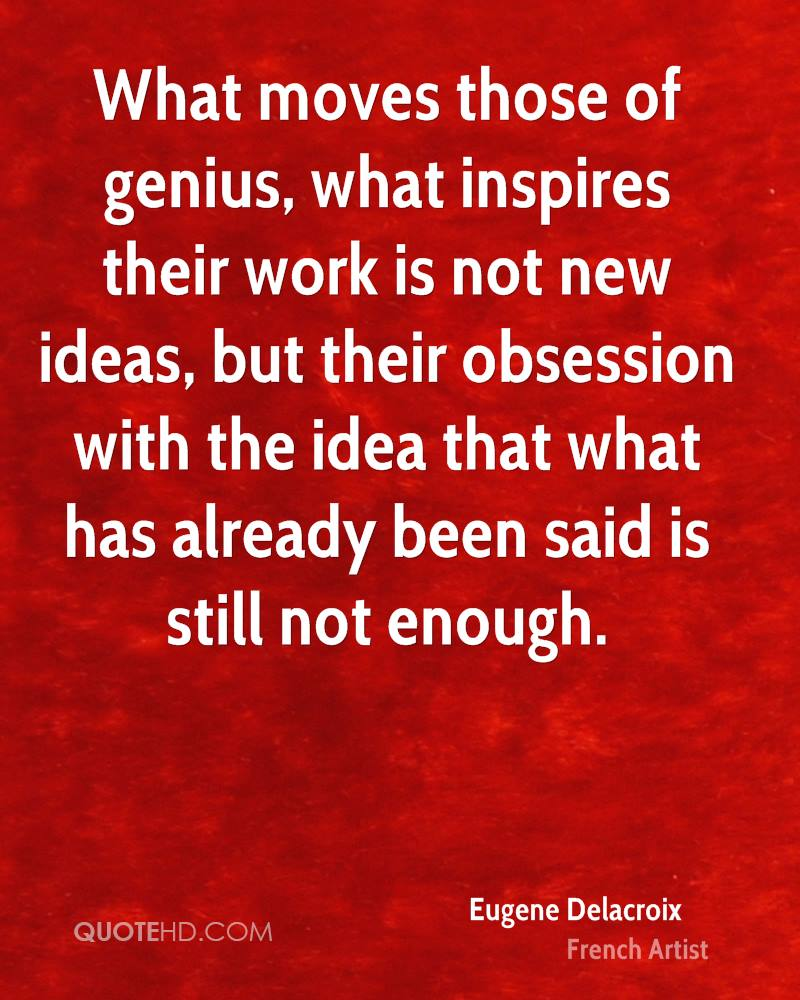 What moves those of genius, what inspires their work is not new ideas, but their obsession with the idea that what has already been said is still not enough.
