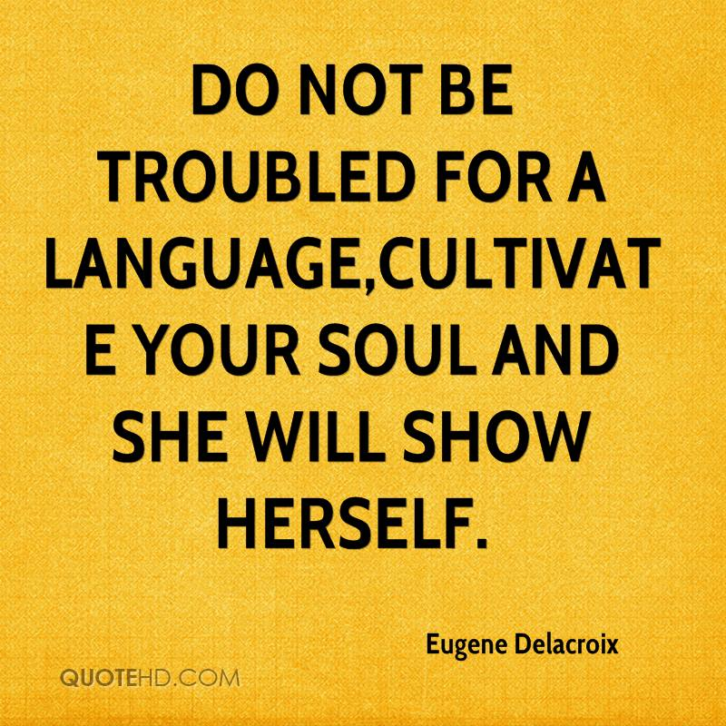 Do not be troubled for a language,cultivate your soul and she will show herself.