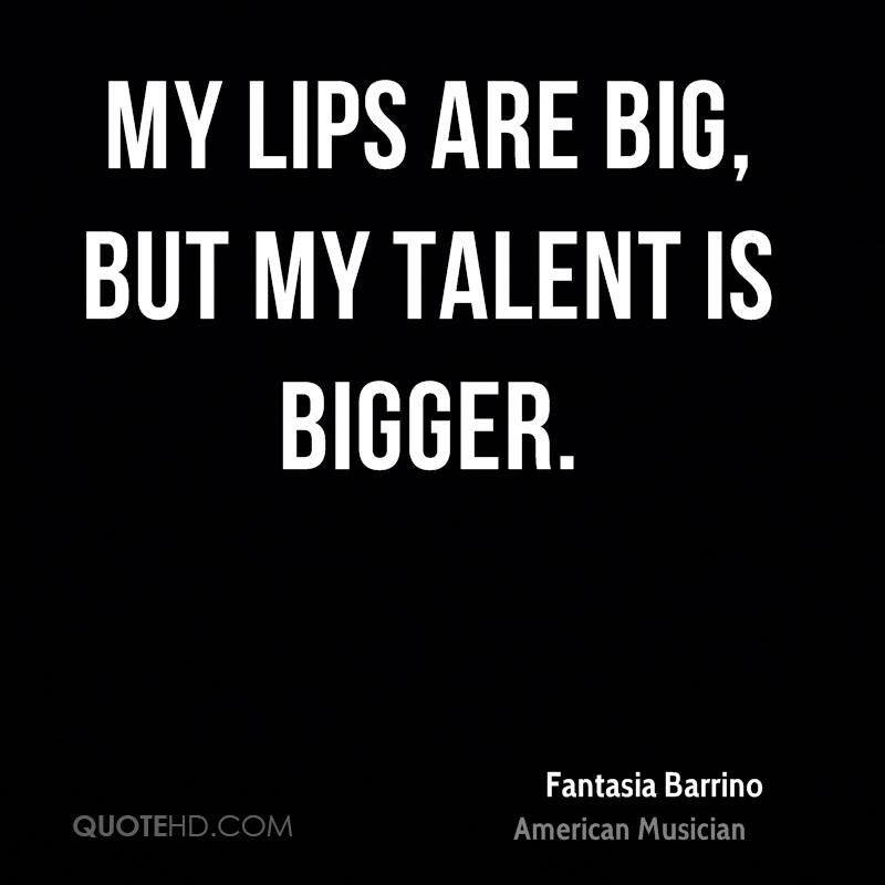 My lips are big, but my talent is bigger.