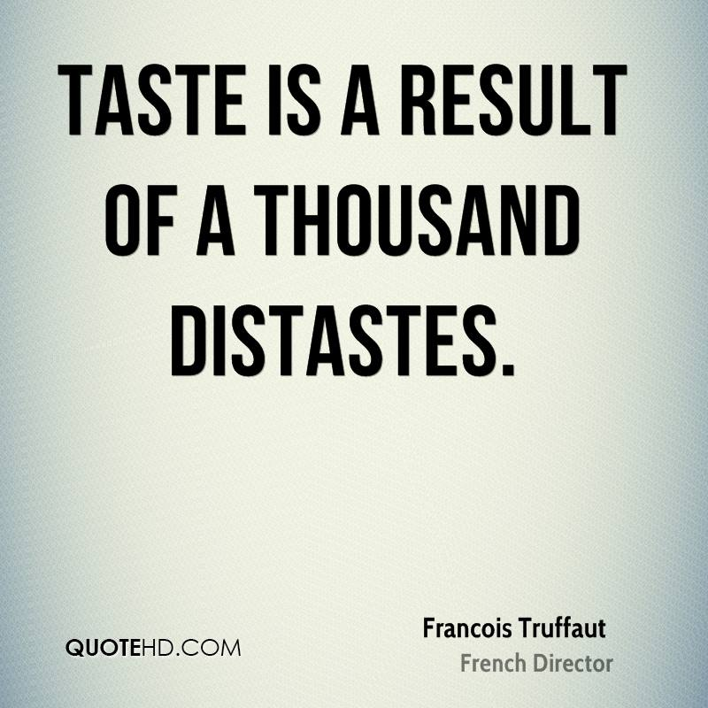 Taste is a result of a thousand distastes.