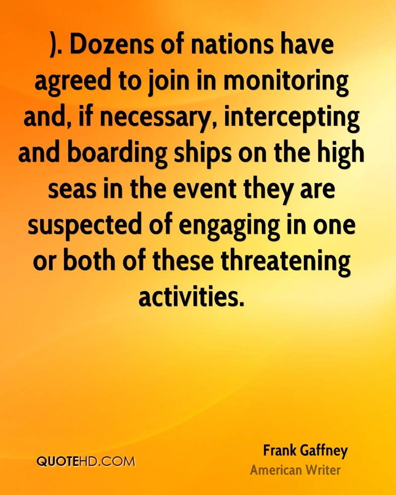 ). Dozens of nations have agreed to join in monitoring and, if necessary, intercepting and boarding ships on the high seas in the event they are suspected of engaging in one or both of these threatening activities.