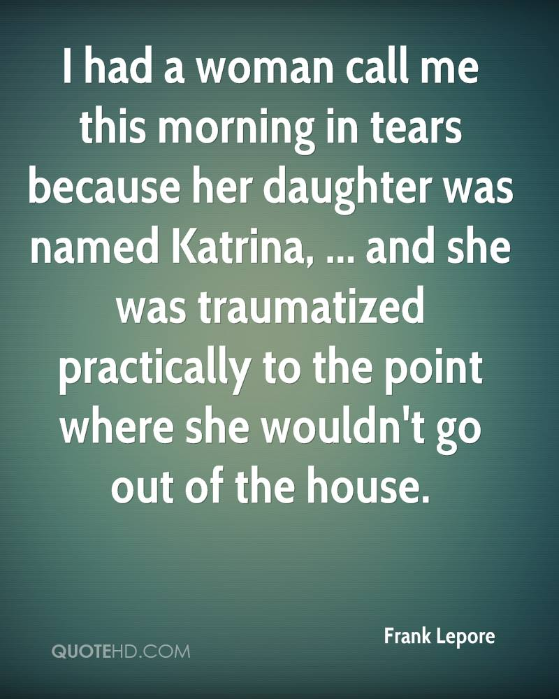 I had a woman call me this morning in tears because her daughter was named Katrina, ... and she was traumatized practically to the point where she wouldn't go out of the house.