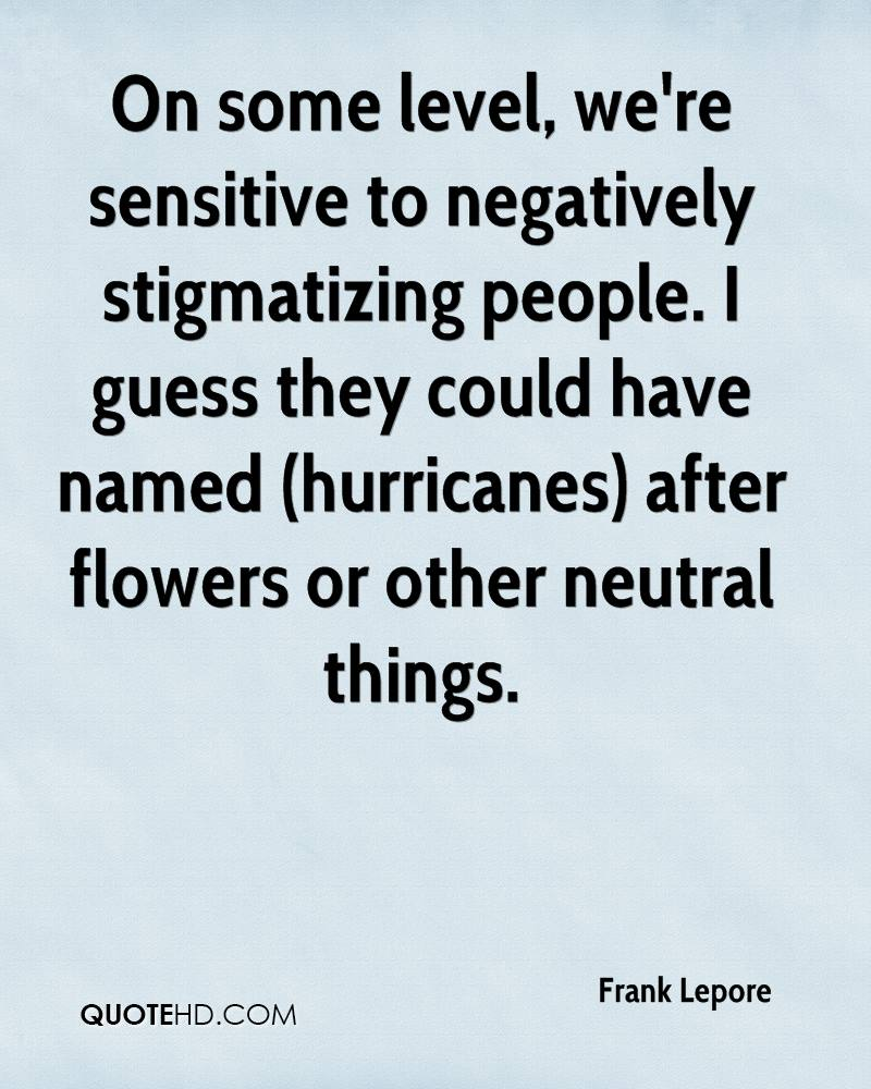 On some level, we're sensitive to negatively stigmatizing people. I guess they could have named (hurricanes) after flowers or other neutral things.