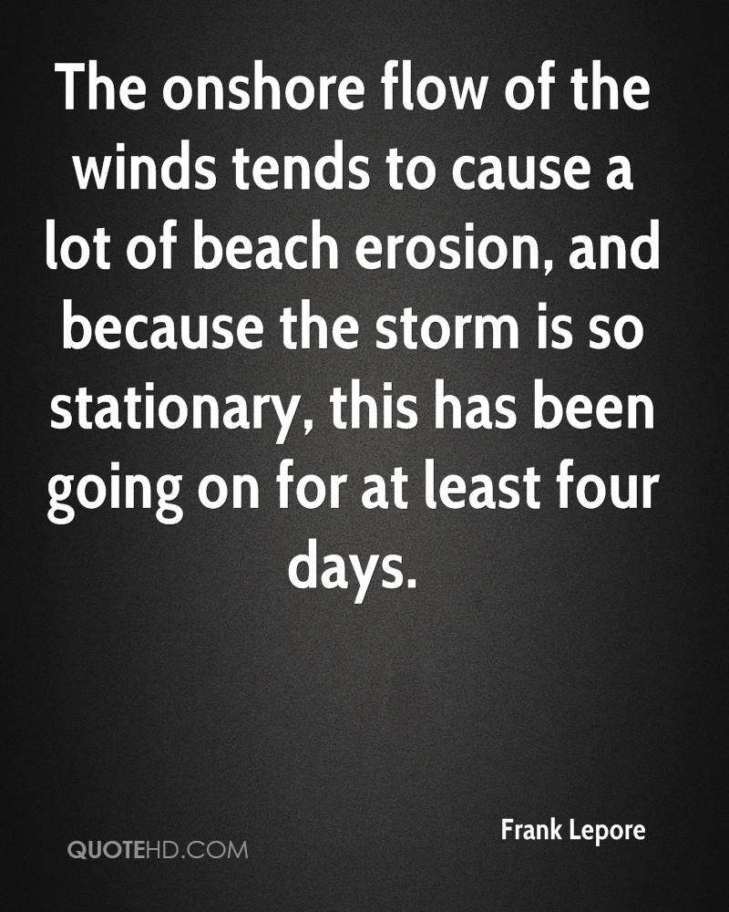 The onshore flow of the winds tends to cause a lot of beach erosion, and because the storm is so stationary, this has been going on for at least four days.