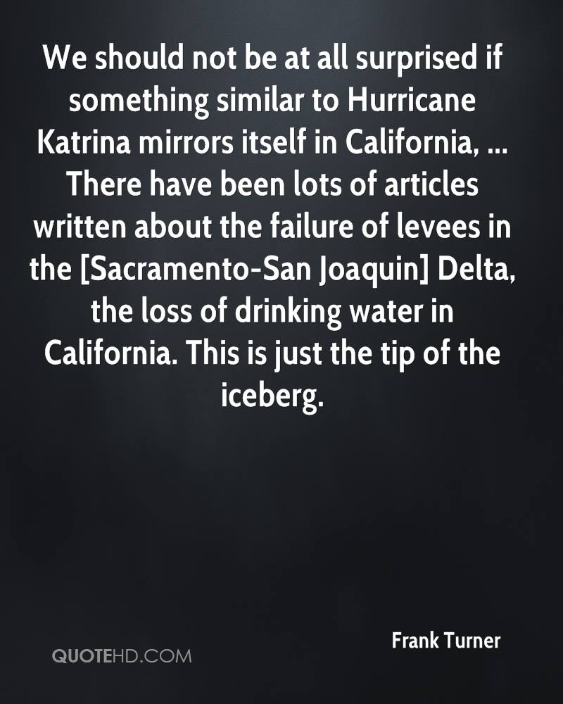 We should not be at all surprised if something similar to Hurricane Katrina mirrors itself in California, ... There have been lots of articles written about the failure of levees in the [Sacramento-San Joaquin] Delta, the loss of drinking water in California. This is just the tip of the iceberg.