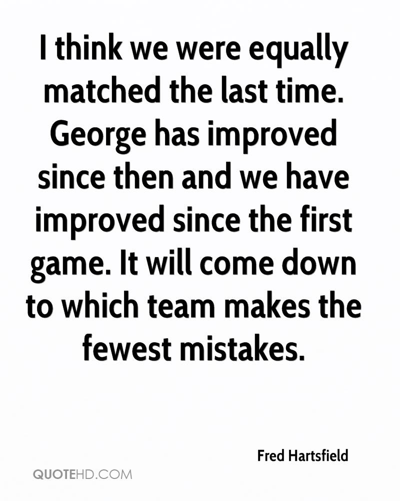 I think we were equally matched the last time. George has improved since then and we have improved since the first game. It will come down to which team makes the fewest mistakes.