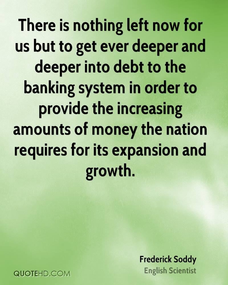 There is nothing left now for us but to get ever deeper and deeper into debt to the banking system in order to provide the increasing amounts of money the nation requires for its expansion and growth.