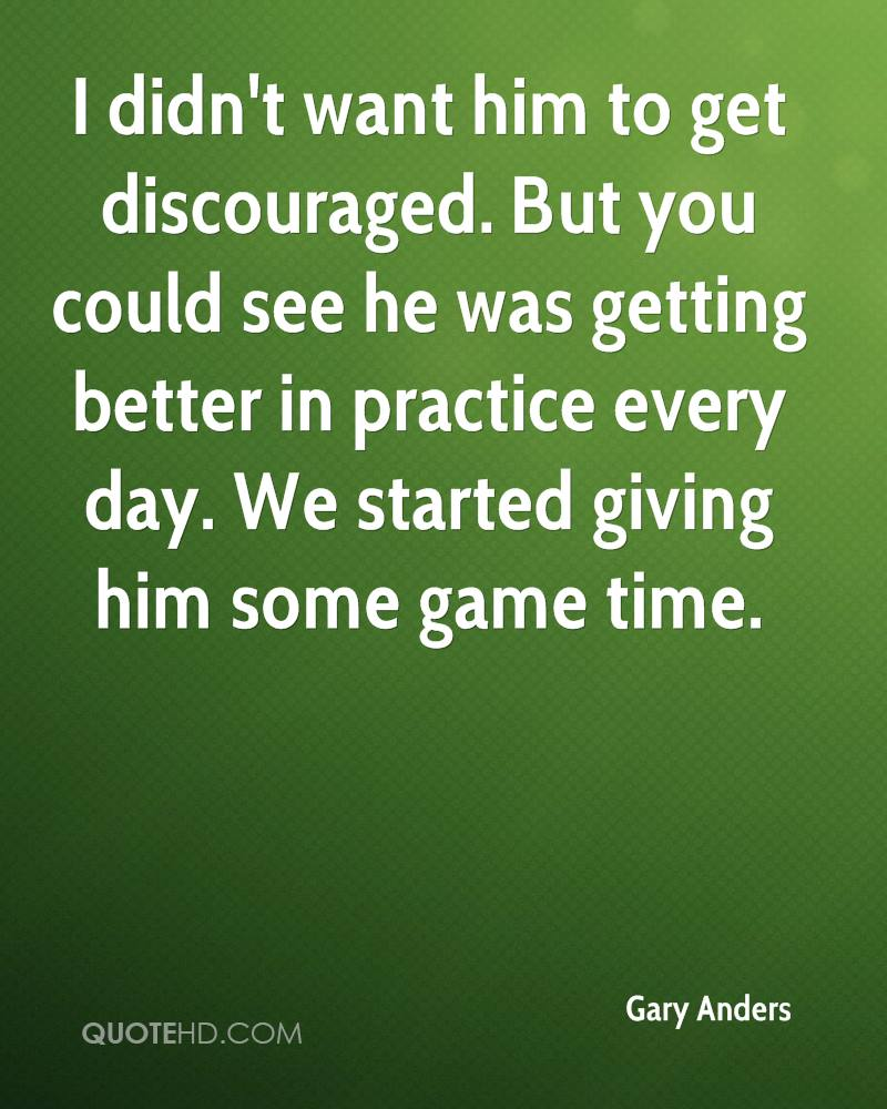 I didn't want him to get discouraged. But you could see he was getting better in practice every day. We started giving him some game time.