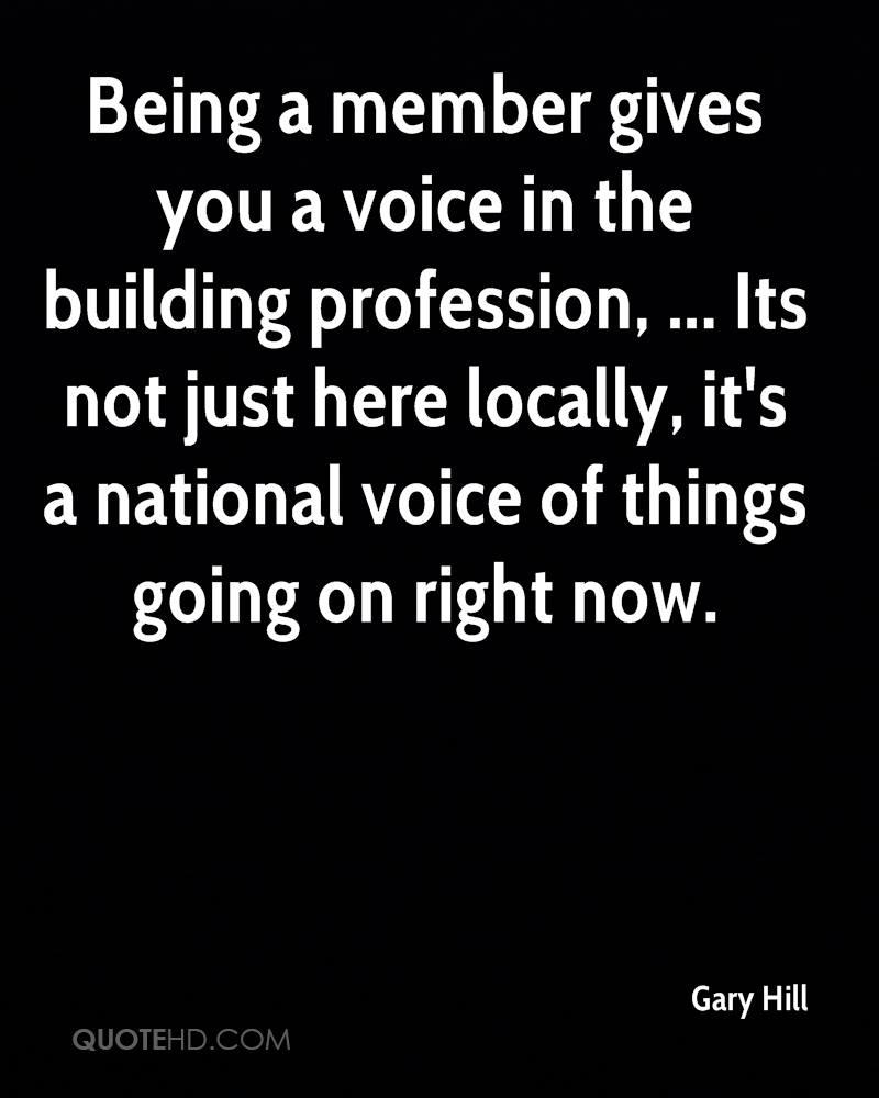 Being a member gives you a voice in the building profession, ... Its not just here locally, it's a national voice of things going on right now.