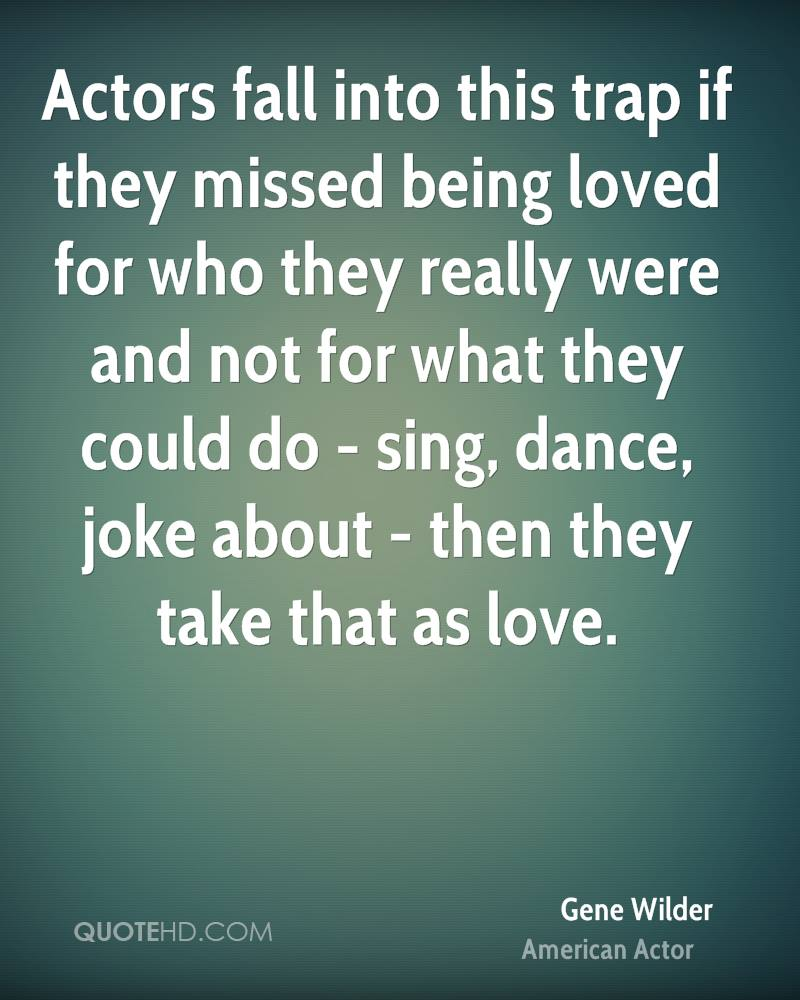 Actors fall into this trap if they missed being loved for who they really were and not for what they could do - sing, dance, joke about - then they take that as love.