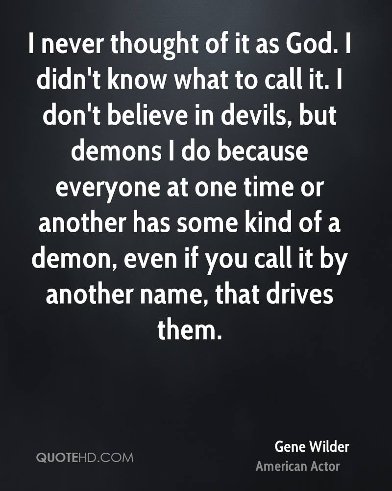 I never thought of it as God. I didn't know what to call it. I don't believe in devils, but demons I do because everyone at one time or another has some kind of a demon, even if you call it by another name, that drives them.