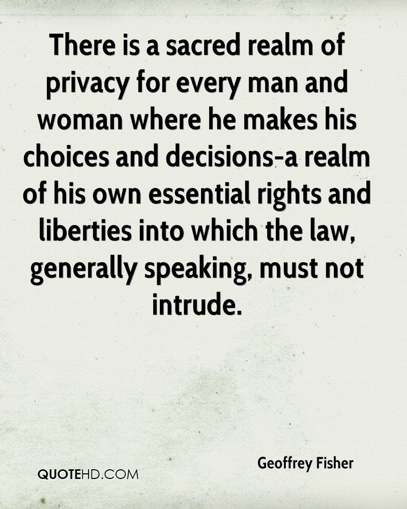 There is a sacred realm of privacy for every man and woman where he makes his choices and decisions-a realm of his own essential rights and liberties into which the law, generally speaking, must not intrude.