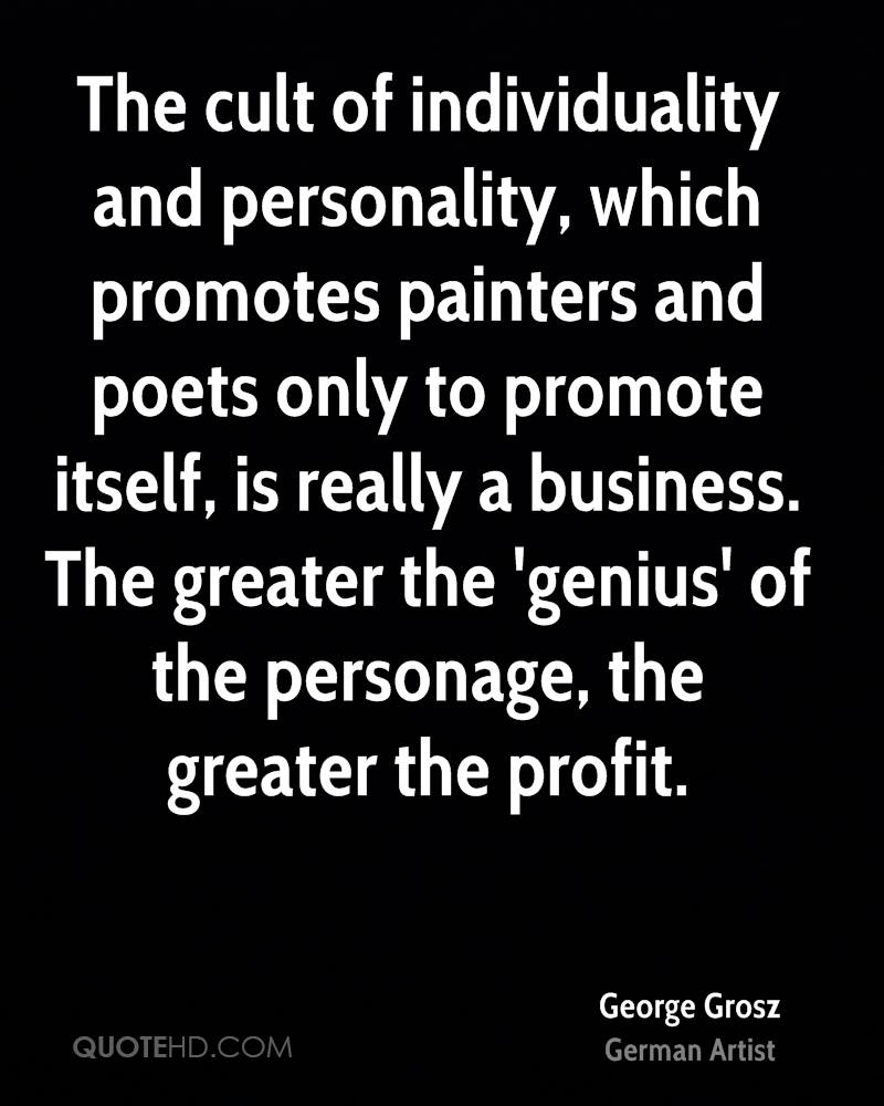 The cult of individuality and personality, which promotes painters and poets only to promote itself, is really a business. The greater the 'genius' of the personage, the greater the profit.