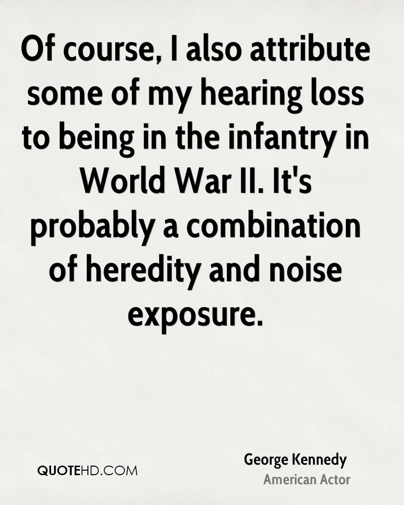 Of course, I also attribute some of my hearing loss to being in the infantry in World War II. It's probably a combination of heredity and noise exposure.