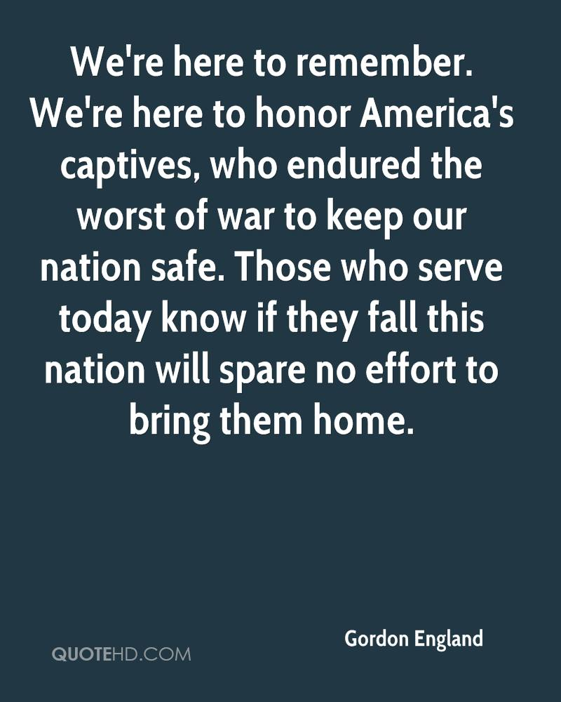 We're here to remember. We're here to honor America's captives, who endured the worst of war to keep our nation safe. Those who serve today know if they fall this nation will spare no effort to bring them home.